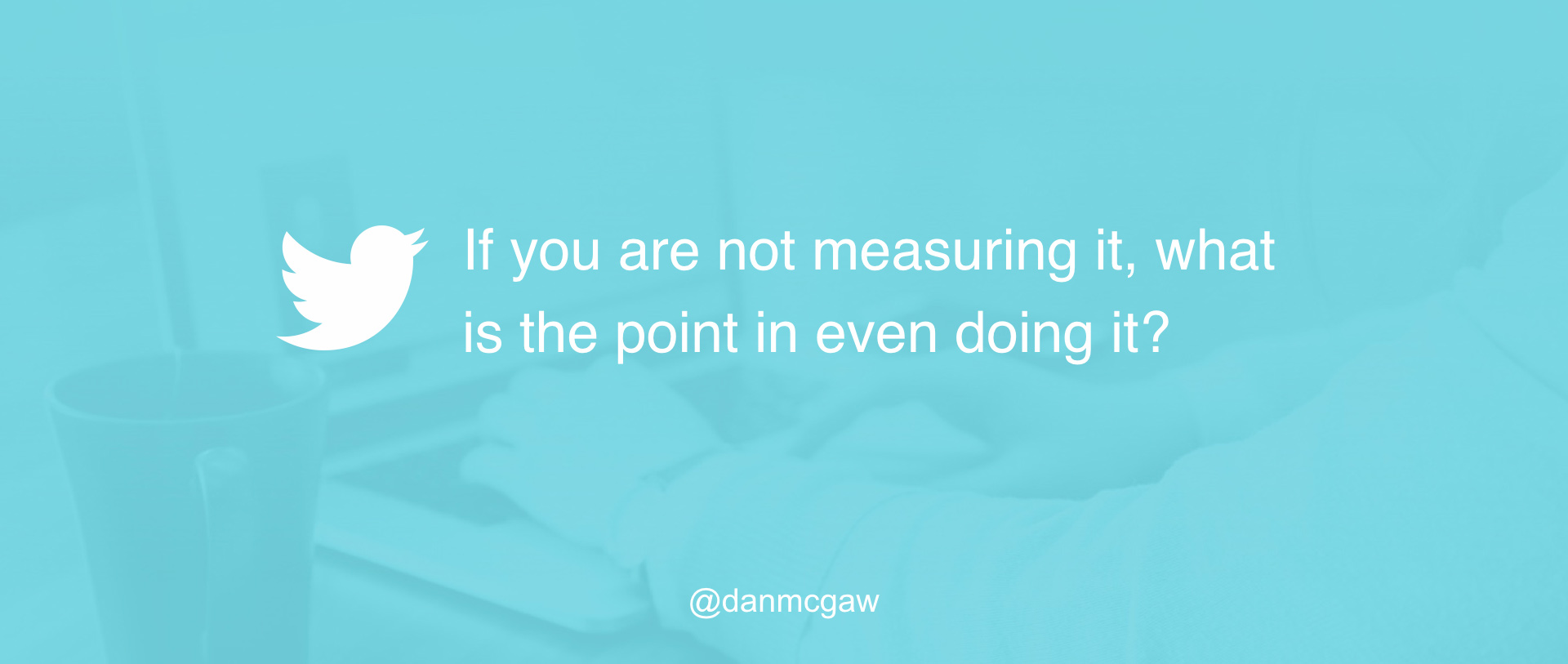 if you are not measuring what is the point